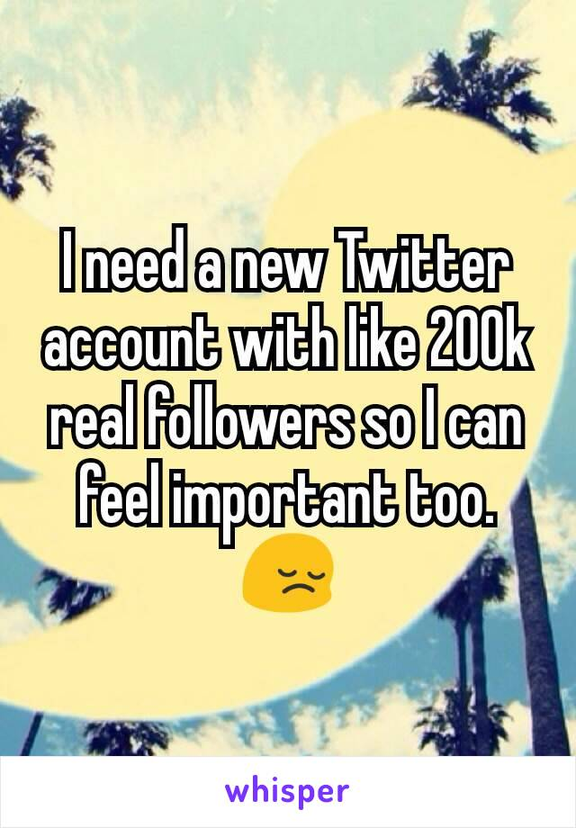 I need a new Twitter account with like 200k real followers so I can feel important too. 😔