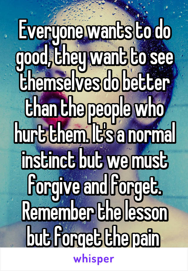 Everyone wants to do good, they want to see themselves do better than the people who hurt them. It's a normal instinct but we must forgive and forget. Remember the lesson but forget the pain
