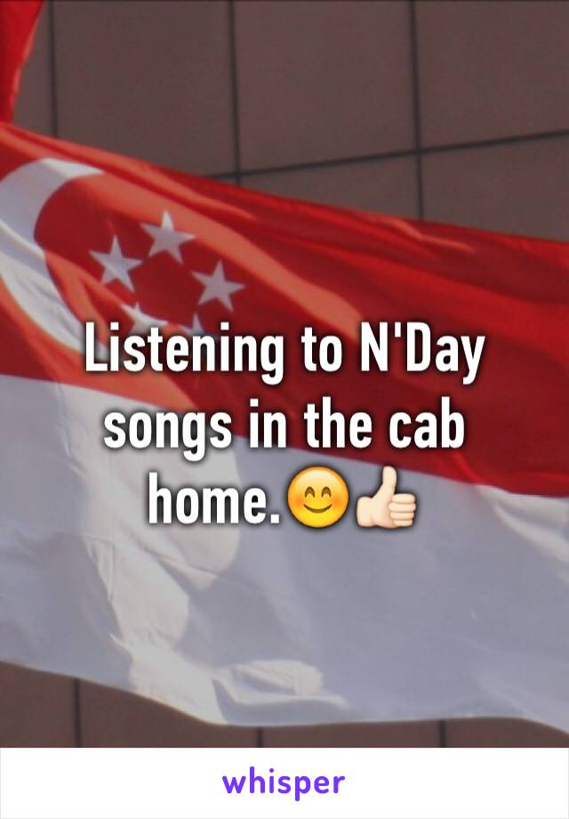 Listening to N'Day songs in the cab home.😊👍🏻