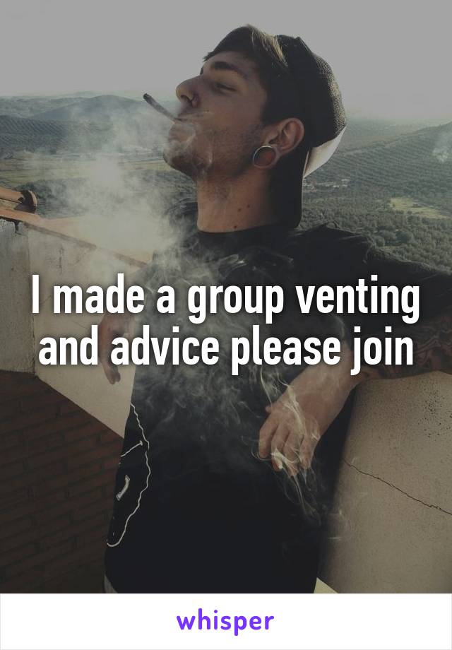 I made a group venting and advice please join