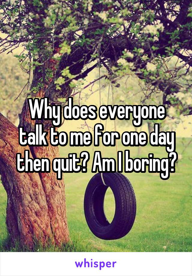 Why does everyone talk to me for one day then quit? Am I boring?