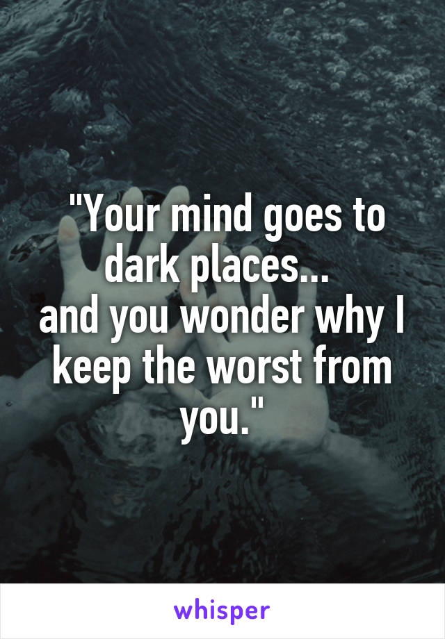 """Your mind goes to dark places...  and you wonder why I keep the worst from you."""