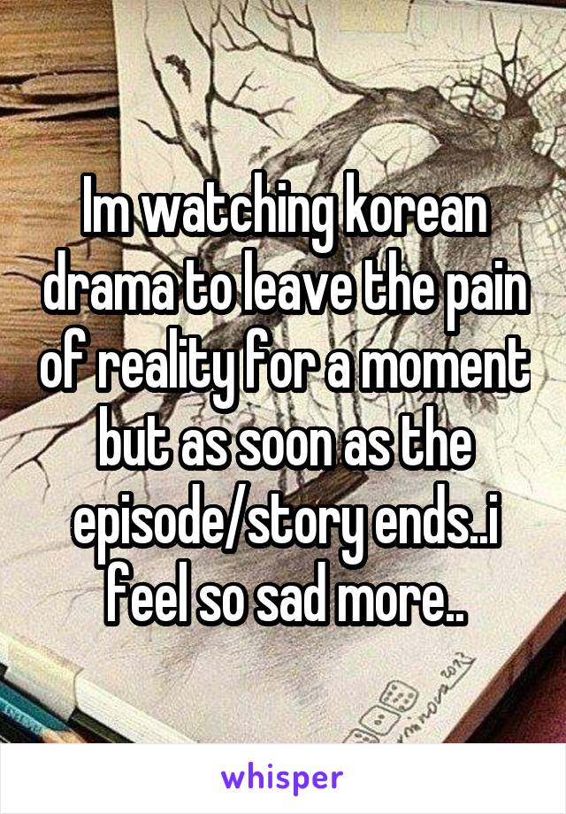 Im watching korean drama to leave the pain of reality for a moment but as soon as the episode/story ends..i feel so sad more..