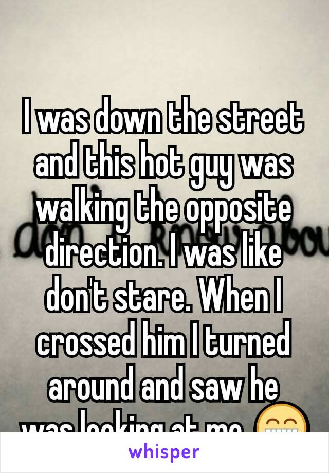 I was down the street and this hot guy was walking the opposite direction. I was like don't stare. When I crossed him I turned around and saw he was looking at me. 😁