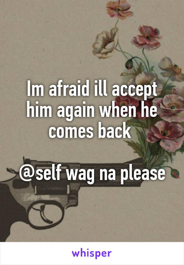 Im afraid ill accept him again when he comes back   @self wag na please