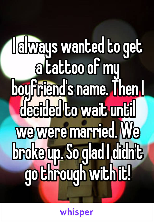 I always wanted to get a tattoo of my boyfriend's name. Then I decided to wait until we were married. We broke up. So glad I didn't go through with it!