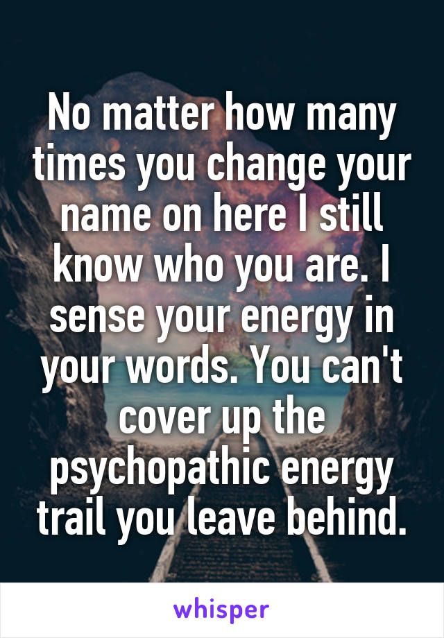 No matter how many times you change your name on here I still know who you are. I sense your energy in your words. You can't cover up the psychopathic energy trail you leave behind.