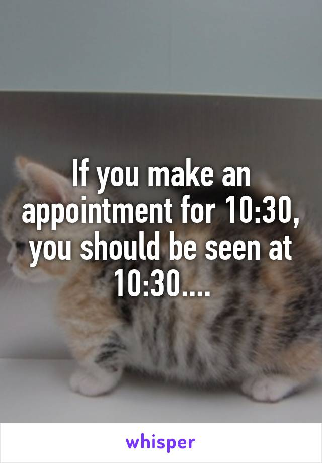 If you make an appointment for 10:30, you should be seen at 10:30....