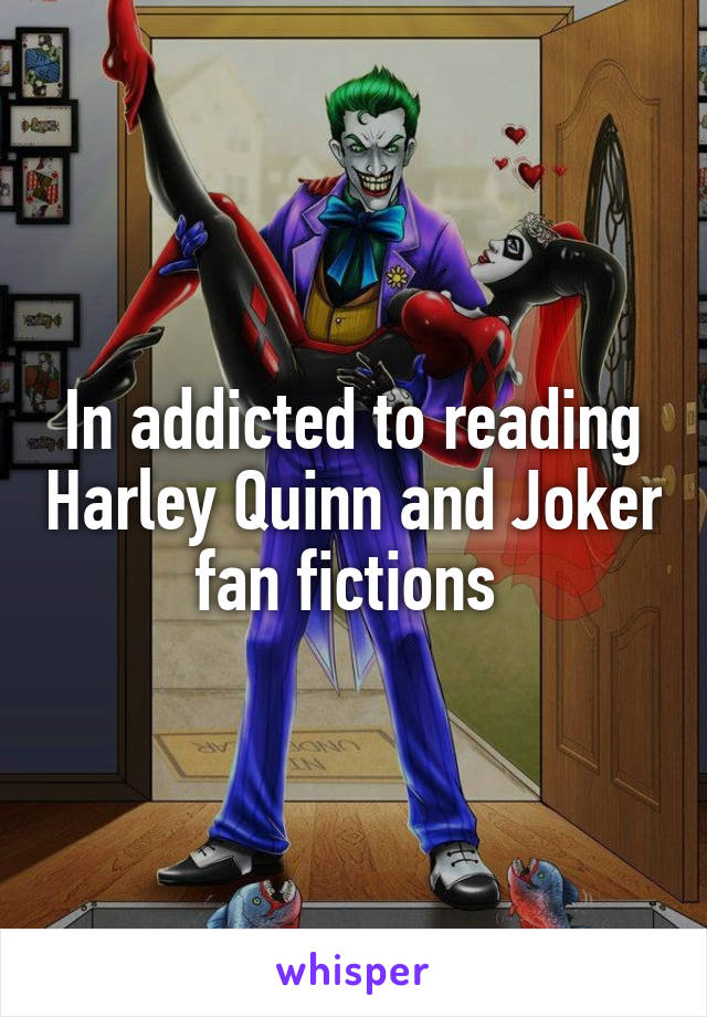 In addicted to reading Harley Quinn and Joker fan fictions