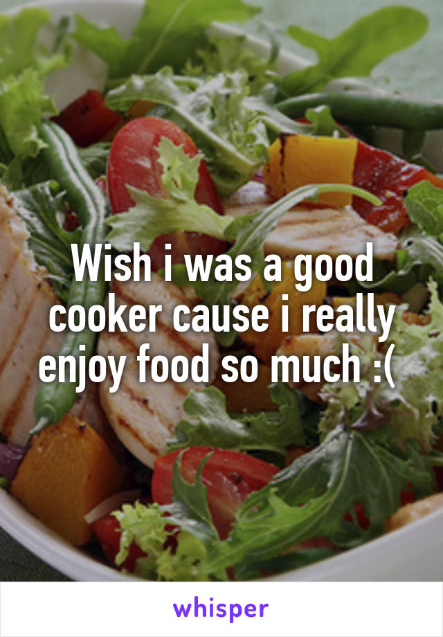Wish i was a good cooker cause i really enjoy food so much :(
