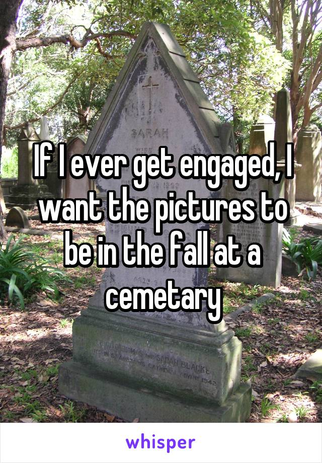 If I ever get engaged, I want the pictures to be in the fall at a cemetary