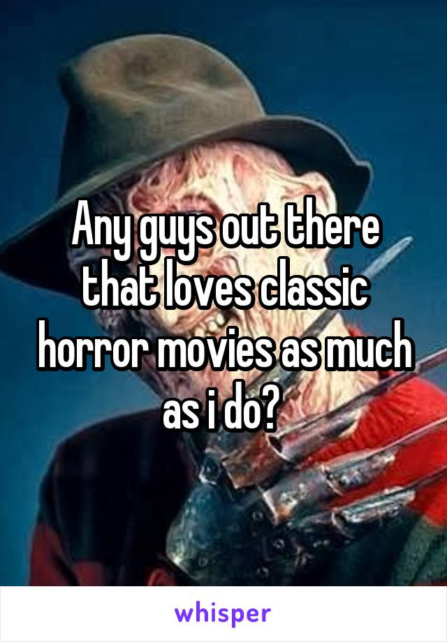 Any guys out there that loves classic horror movies as much as i do?