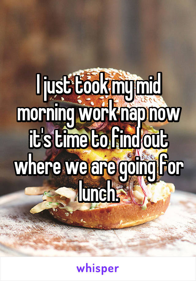 I just took my mid morning work nap now it's time to find out where we are going for lunch.