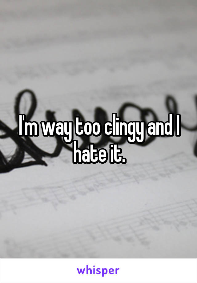I'm way too clingy and I hate it.