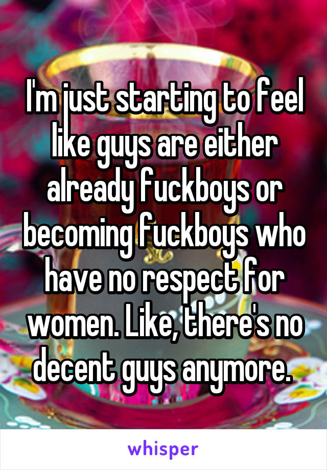 I'm just starting to feel like guys are either already fuckboys or becoming fuckboys who have no respect for women. Like, there's no decent guys anymore.