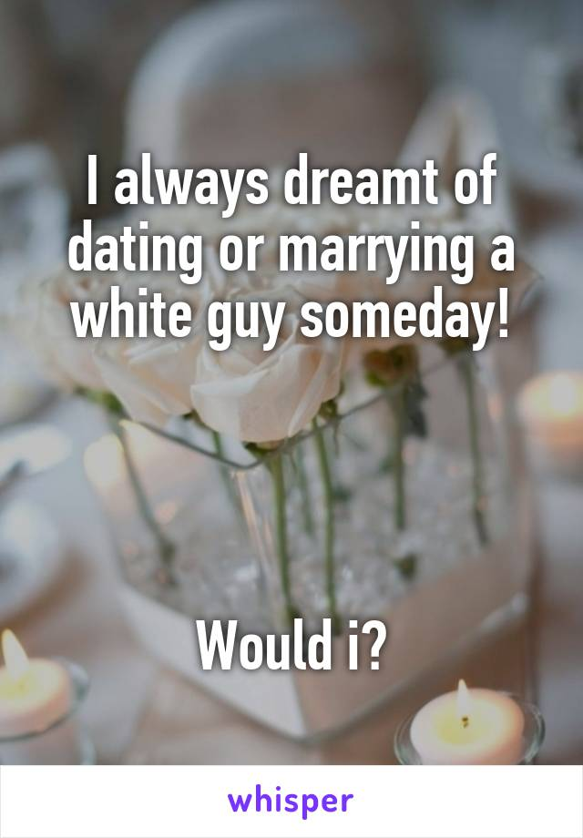 I always dreamt of dating or marrying a white guy someday!     Would i?