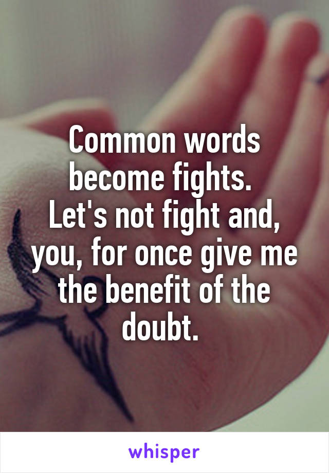 Common words become fights.  Let's not fight and, you, for once give me the benefit of the doubt.