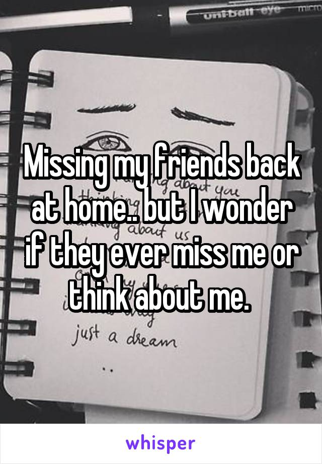 Missing my friends back at home.. but I wonder if they ever miss me or think about me.