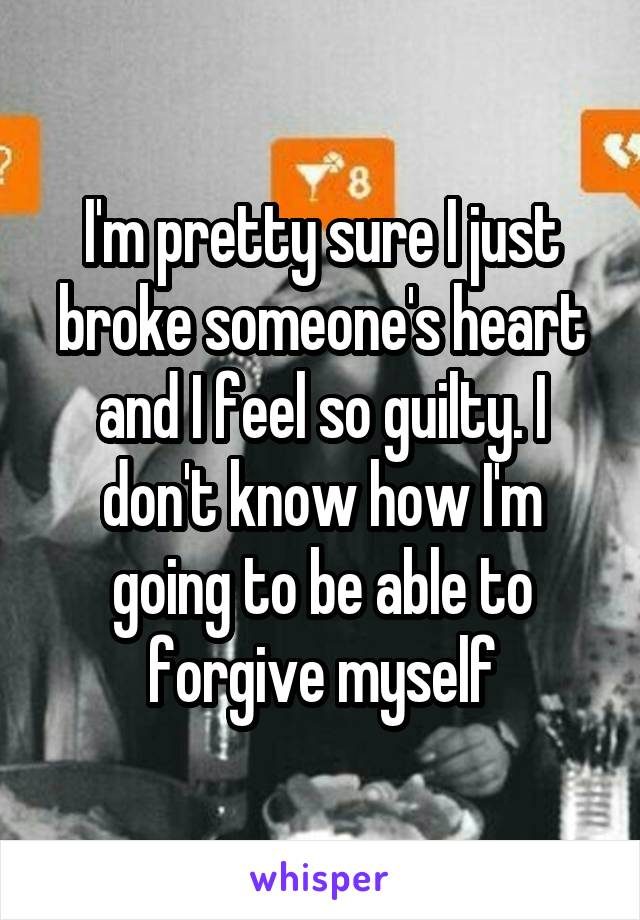 I'm pretty sure I just broke someone's heart and I feel so guilty. I don't know how I'm going to be able to forgive myself