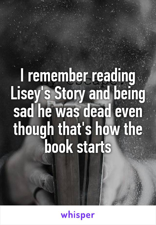 I remember reading Lisey's Story and being sad he was dead even though that's how the book starts