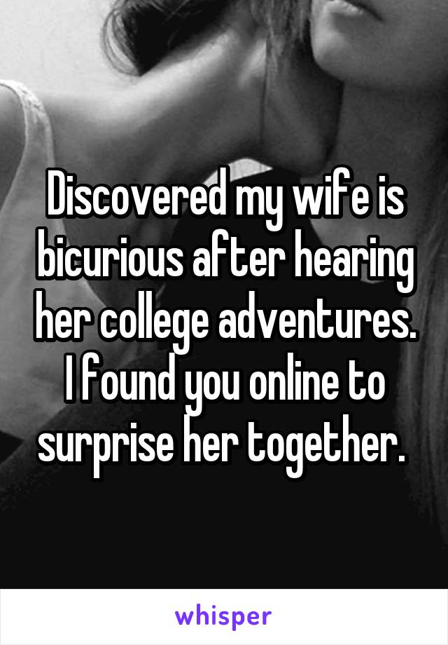 Discovered my wife is bicurious after hearing her college adventures. I found you online to surprise her together.