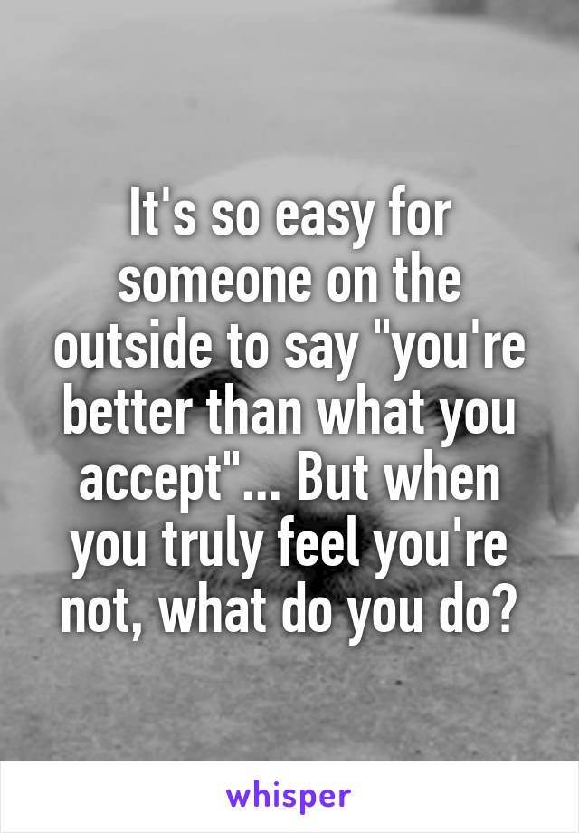"""It's so easy for someone on the outside to say """"you're better than what you accept""""... But when you truly feel you're not, what do you do?"""
