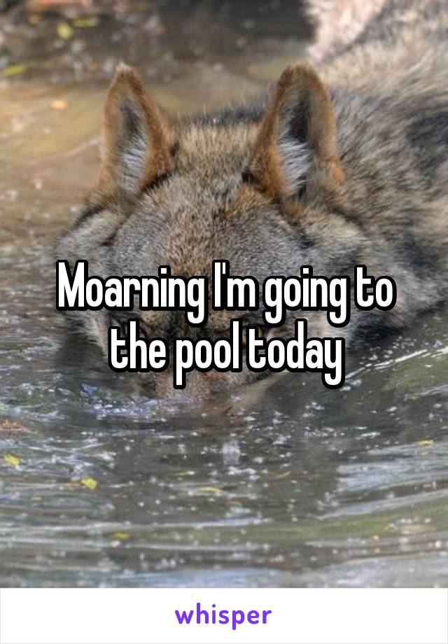 Moarning I'm going to the pool today