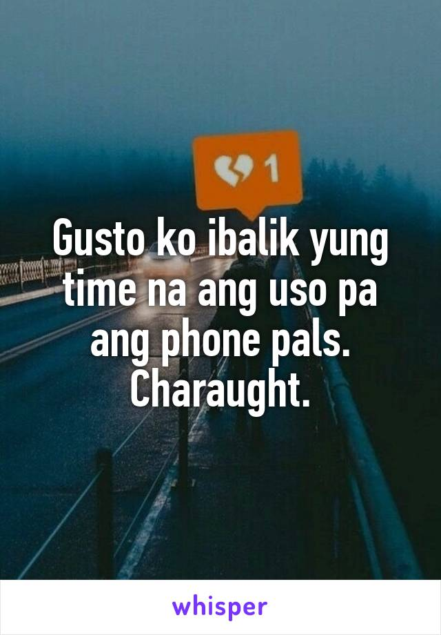 Gusto ko ibalik yung time na ang uso pa ang phone pals. Charaught.