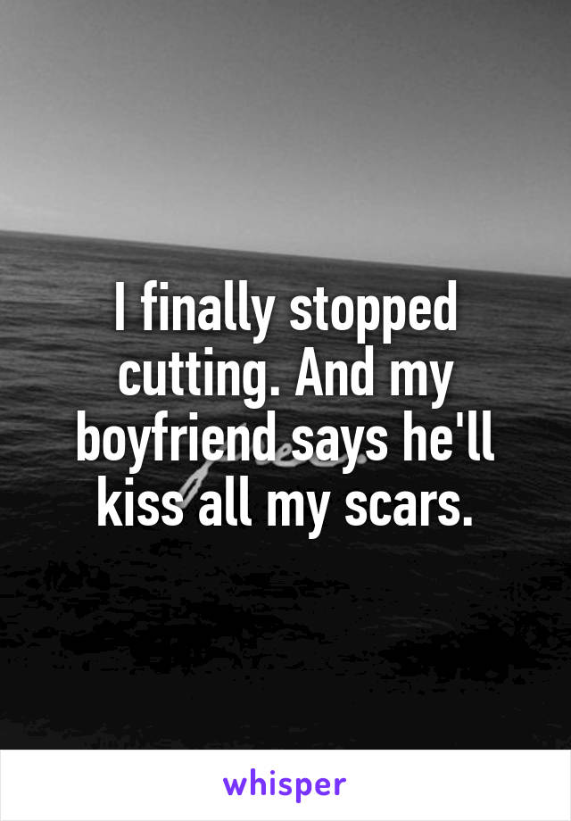 I finally stopped cutting. And my boyfriend says he'll kiss all my scars.