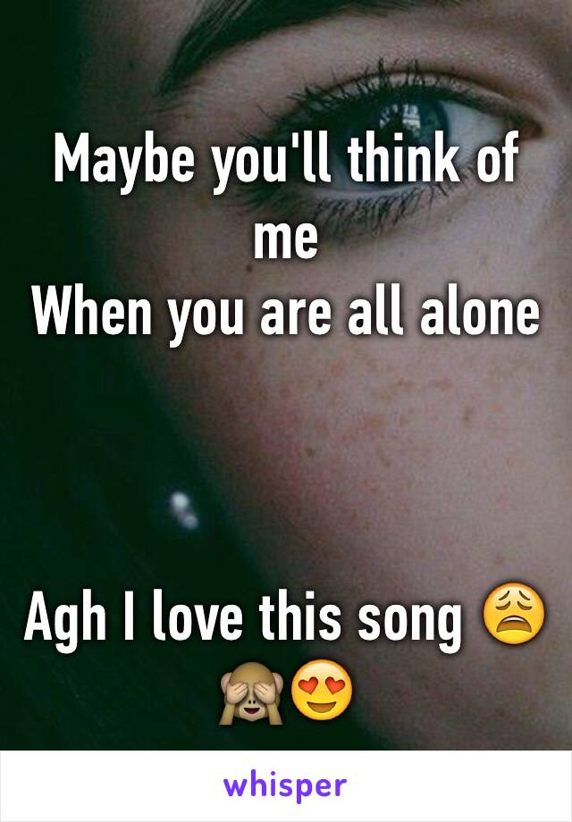 Maybe you'll think of me When you are all alone    Agh I love this song 😩🙈😍