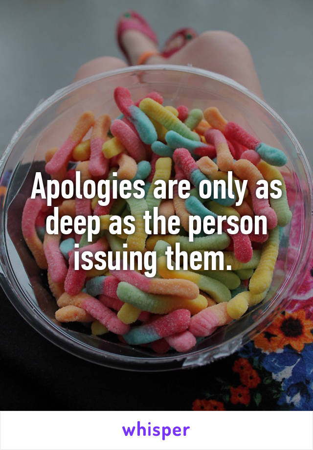 Apologies are only as deep as the person issuing them.