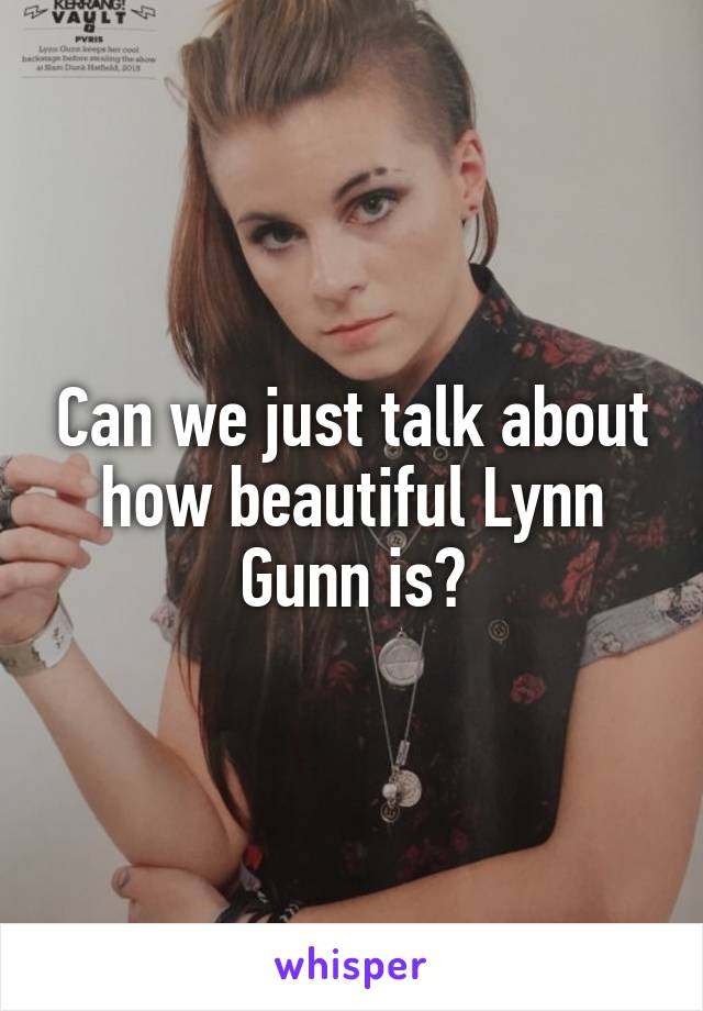 Can we just talk about how beautiful Lynn Gunn is?