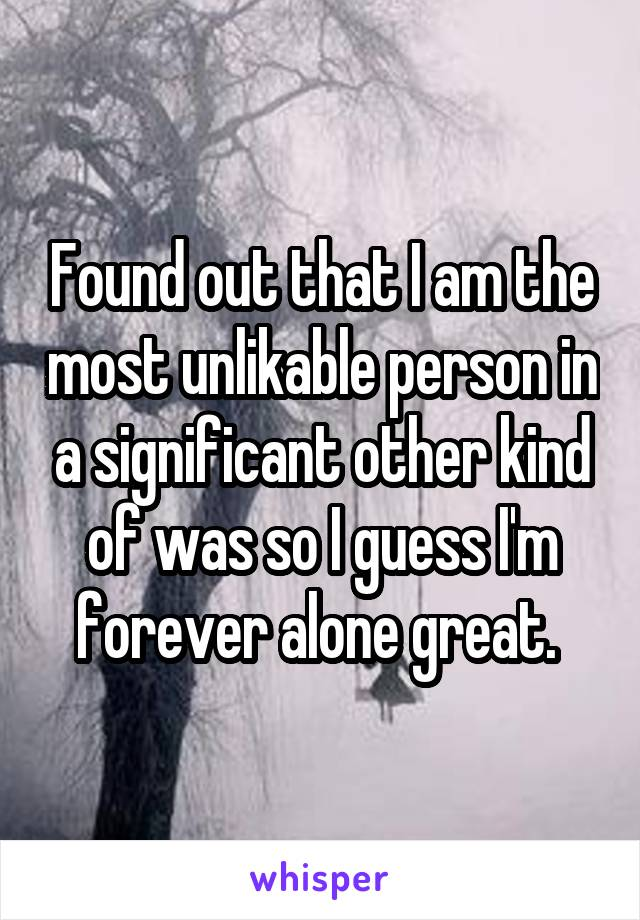 Found out that I am the most unlikable person in a significant other kind of was so I guess I'm forever alone great.
