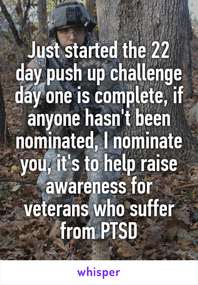 Just started the 22 day push up challenge day one is complete, if anyone hasn't been nominated, I nominate you, it's to help raise awareness for veterans who suffer from PTSD