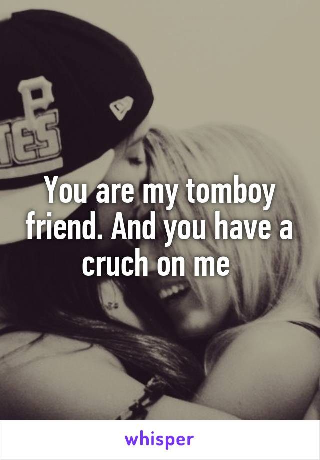 You are my tomboy friend. And you have a cruch on me