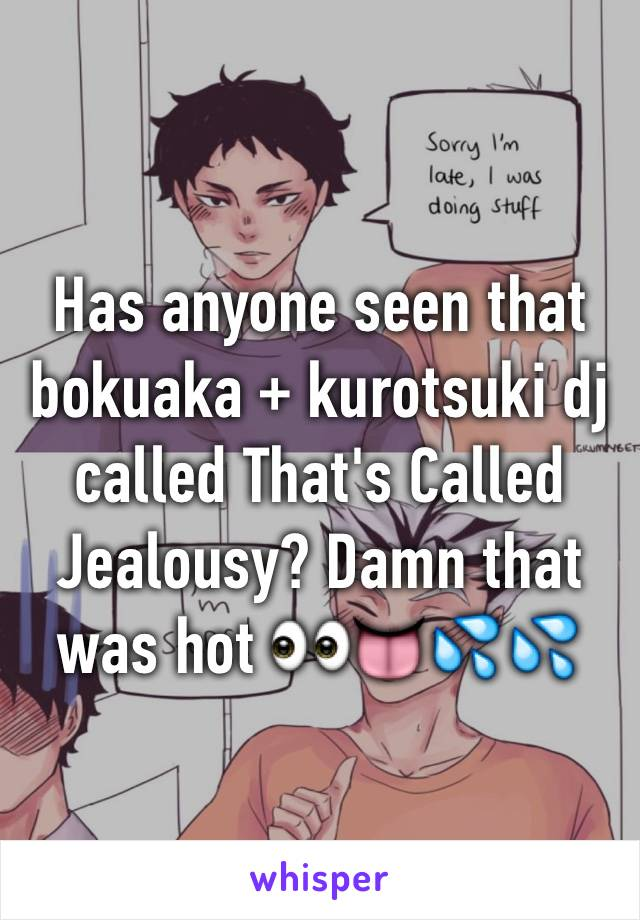 Has anyone seen that bokuaka + kurotsuki dj called That's Called Jealousy? Damn that was hot 👀👅💦💦