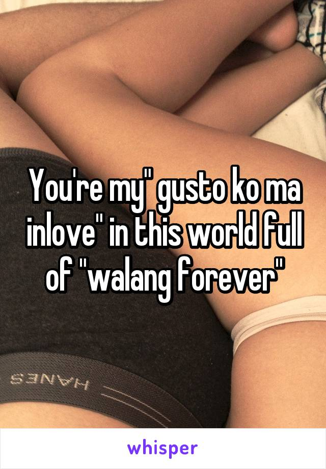 "You're my"" gusto ko ma inlove"" in this world full of ""walang forever"""