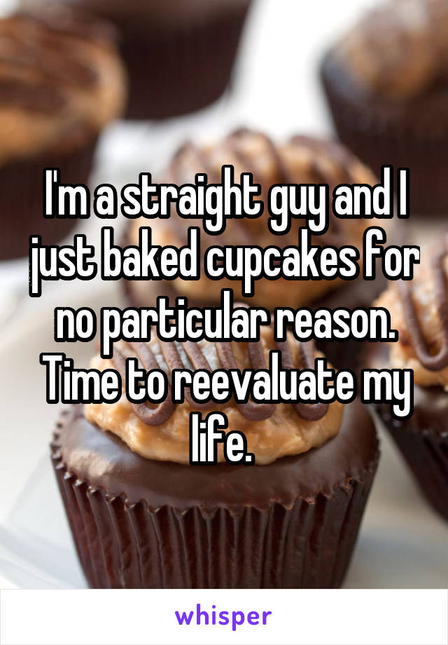 I'm a straight guy and I just baked cupcakes for no particular reason. Time to reevaluate my life.