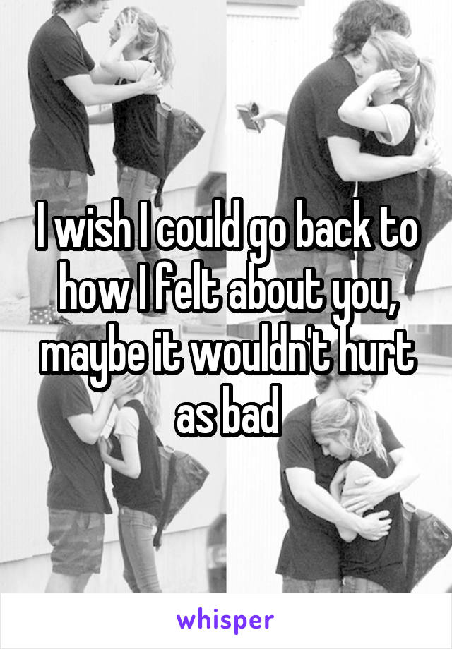 I wish I could go back to how I felt about you, maybe it wouldn't hurt as bad