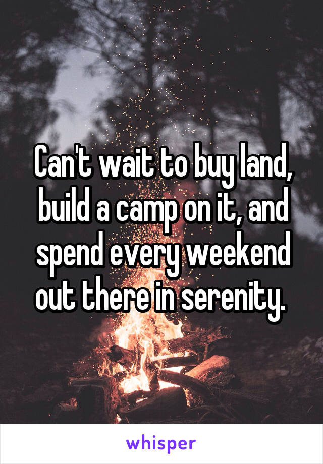 Can't wait to buy land, build a camp on it, and spend every weekend out there in serenity.