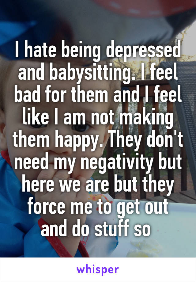 I hate being depressed and babysitting. I feel bad for them and I feel like I am not making them happy. They don't need my negativity but here we are but they force me to get out and do stuff so