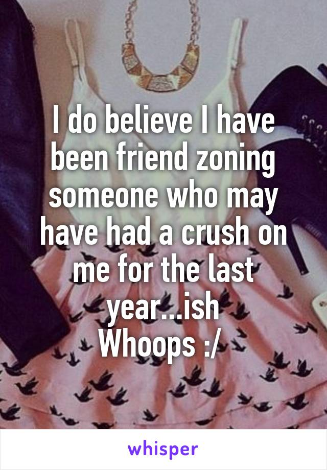I do believe I have been friend zoning someone who may have had a crush on me for the last year...ish Whoops :/
