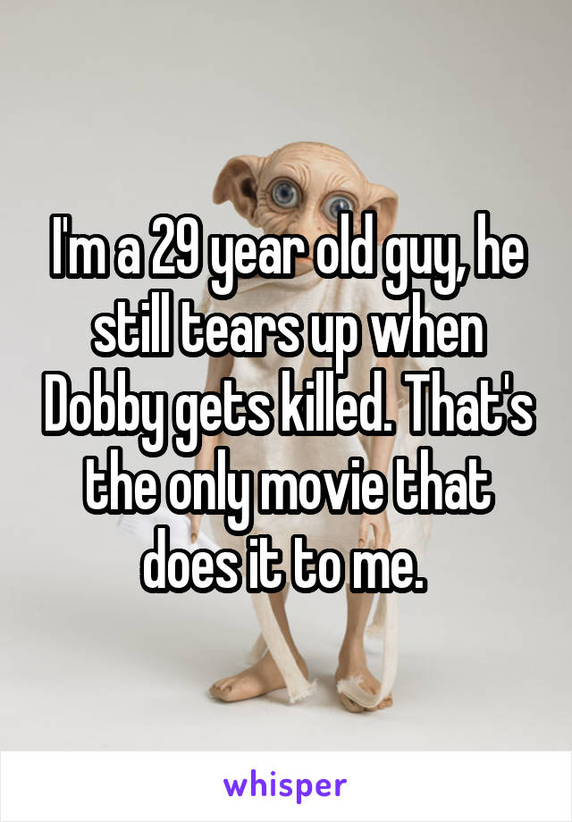 I'm a 29 year old guy, he still tears up when Dobby gets killed. That's the only movie that does it to me.