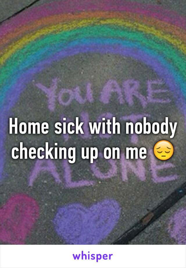 Home sick with nobody checking up on me 😔