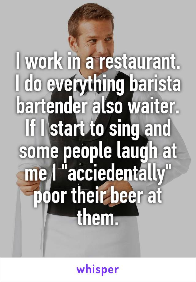 "I work in a restaurant. I do everything barista bartender also waiter. If I start to sing and some people laugh at me I ""acciedentally"" poor their beer at them."