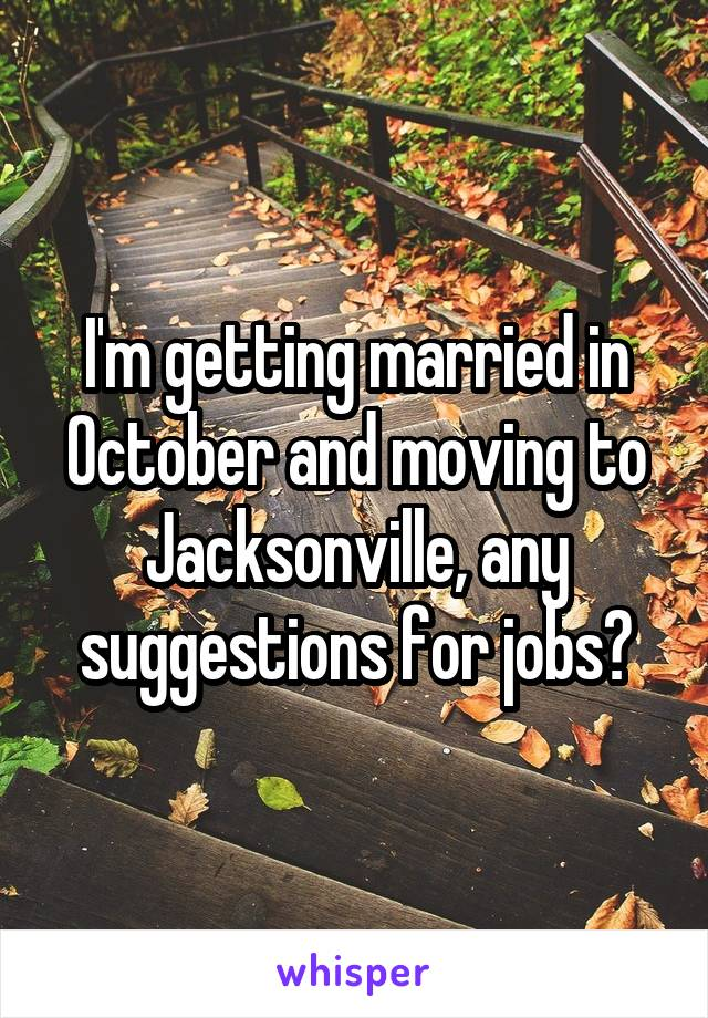 I'm getting married in October and moving to Jacksonville, any suggestions for jobs?