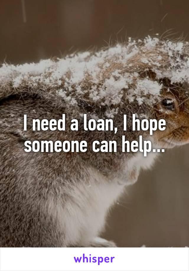 I need a loan, I hope someone can help...