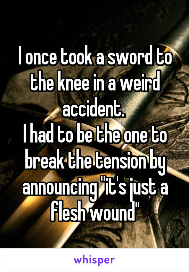 "I once took a sword to the knee in a weird accident.  I had to be the one to break the tension by announcing ""it's just a flesh wound"""