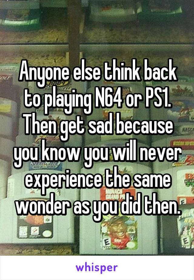 Anyone else think back to playing N64 or PS1. Then get sad because you know you will never experience the same wonder as you did then.