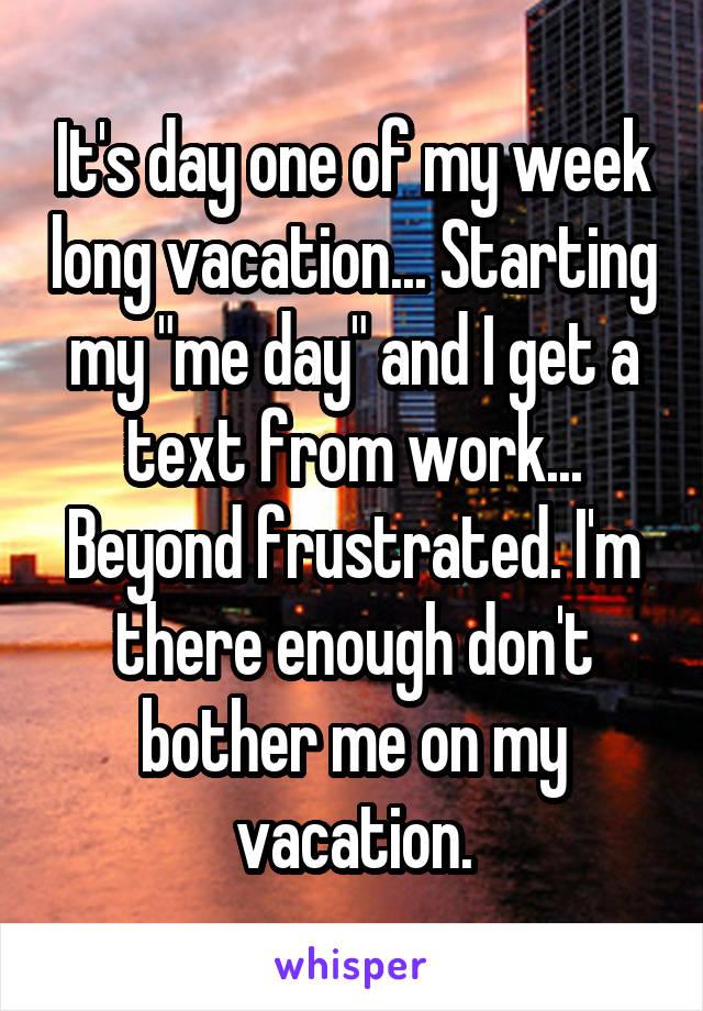 "It's day one of my week long vacation... Starting my ""me day"" and I get a text from work... Beyond frustrated. I'm there enough don't bother me on my vacation."